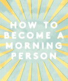 You CAN Be A Morning Person—Here's How